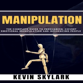 Manipulation: The Complete Guide to Persuasion, Covert Emotional  Manipulation and Influencing People (Unabridged)