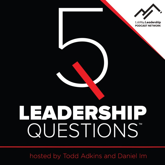 5 Leadership Questions Podcast With Todd Adkins And Daniel Im By