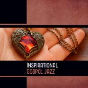 Inspirational Gospel Jazz – Soul Healing Vibes, Praise Lounge, Positive Performance, Modern Church Music - Various Artists