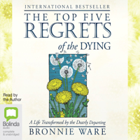 The Top Five Regrets of the Dying: A Life Transformed by the Dearly Departing (Unabridged)