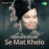 Hamare Gham Se Mat Khelo