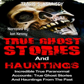 True Ghost Stories and Hauntings: Incredible True Paranormal Accounts: True Ghost Stories and Hauntings from the past (True Horror Book, 3) (Unabridged) - Travis S. Kennedy mp3 listen download
