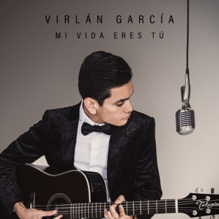 Mi Vida Eres Tú – Virlan Garcia