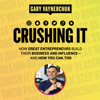 Gary Vaynerchuk - Crushing It!: How Great Entrepreneurs Build Their Business and Influence-and How You Can, Too (Unabridged)  artwork