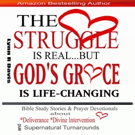 The Struggle Is Real But God's Grace Is Life-Changing: Bible Study Stories  and Prayer Devotionals About Deliverance, Divine Intervention, and