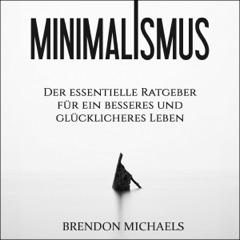 Minimalismus: Der essentielle Ratgeber für ein besseres und glücklicheres Leben (Aufräumen, Glück, mehr Geld, Meditation, Freiheit, Minimalismus, Erfolg) (Unabridged)