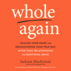 Jackson MacKenzie - Whole Again: Healing Your Heart and Rediscovering Your True Self After Toxic Relationships and Emotional Abuse (Unabridged)  artwork