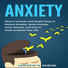 Anxiety: What Is Anxiety and Simple Ways to Reduce Anxiety, social Anxiety, Panic Attacks, and Fear in Order to Master Your Life (Unabridged) audiobook
