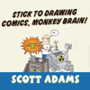 Scott Adams - Stick to Drawing Comics, Monkey Brain!: Cartoonist Ignores Helpful Advice  artwork