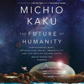 The Future of Humanity: Terraforming Mars, Interstellar Travel, Immortality, and Our Destiny Beyond Earth (Unabridged) audiobook