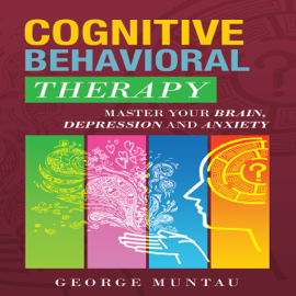 Cognitive Behavioral Therapy: Master Your Brain, Depression And Anxiety (Anxiety, Happiness, Cognitive Therapy, Psychology, Depression, Cognitive Psychology, CBT) (Unabridged) audiobook