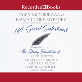 A Secret Sisterhood: The Literary Friendships of Jane Austen, Charlotte Brontë, George Eliot, and Virginia Woolf (Unabridged) - Emily Midorikawa & Emma Claire Sweeney mp3 listen download