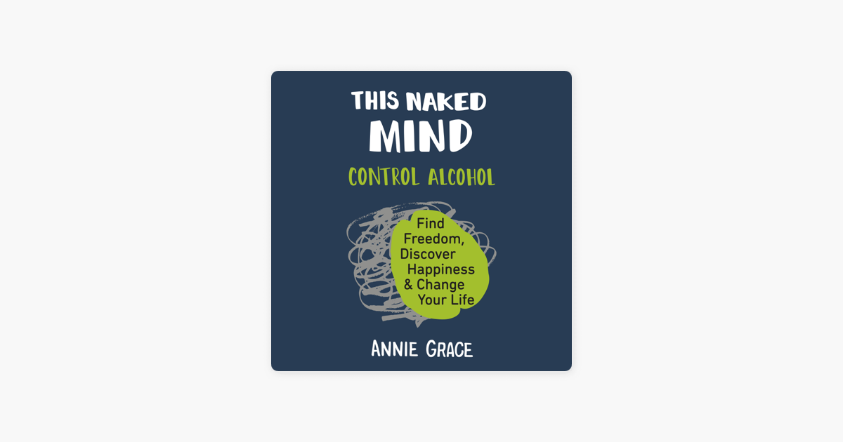 This Naked Mind: Control Alcohol, Find Freedom, Discover Happiness, and Change Your Life (Unabridged) - Annie Grace