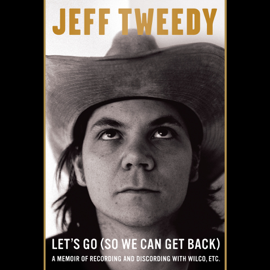 Let's Go (So We Can Get Back): A Memoir of Recording and Discording with Wilco, Etc. (Unabridged) audiobook
