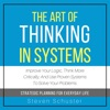 The Art of Thinking in Systems: Improve Your Logic, Think More Critically, and Use Proven Systems to Solve Your Problems - Strategic Planning for Everyday Life (Unabridged) AudioBook Download