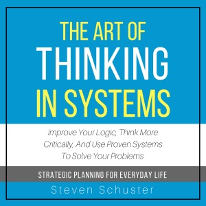 The Art of Thinking in Systems: Improve Your Logic, Think More Critically, and Use Proven Systems to Solve Your Problems - Strategic Planning for Everyday Life (Unabridged) - Steven Schuster audiobook, mp3