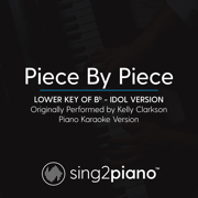Piece by Piece (Lower Key of Bb, Idol Version) Originally Performed by Kelly Clarkson] [Piano Karaoke Version] - Sing2Piano - Sing2Piano