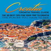 Croatia Travel Guide: The 30 Best Tips for Your Trip to Croatia: The Places You Have to See  (Unabridged)