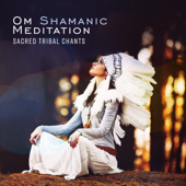 Om Shamanic Meditation: Sacred Tribal Chants, Native American Journey with Flute and Drums, Indian Spiritual Healing