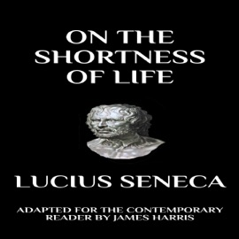 Seneca - On the Shortness of Life: Adapted for the Contemporary Reader (Unabridged) - Lucius Seneca & James Harris mp3 listen download