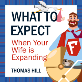What to Expect When Your Wife Is Expanding: A Reassuring Month-by-Month Guide for the Father-to-Be, Whether He Wants Advice or Not (Unabridged) audiobook
