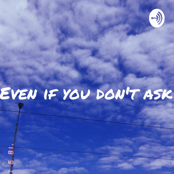 even if you don't ask
