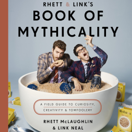 Rhett & Link's Book of Mythicality: A Field Guide to Curiosity, Creativity, and Tomfoolery (Unabridged) audiobook