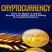Cryptocurrency: How to Make a Lot of Money Investing and Trading in Cryptocurrency: Unlocking the Lucrative World of Cryptocurrency: Cryptocurrency Investing and Trading, Book 1 (Unabridged)
