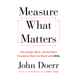 Measure What Matters: How Google, Bono, and the Gates Foundation Rock the World with OKRs (Unabridged) audiobook