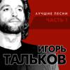 Игорь Тальков - Лучшие песни, Часть 1 обложка