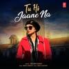 Tu Hi Jaane Na