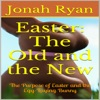 Easter: The Old and the New: The Purpose of Easter and the Egg-Laying Bunny (Unabridged)