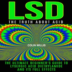 LSD: The Truth About Acid: The Ultimate Beginner's Guide to Lysergic Acid Diethylamide and Its Full Effects (Unabridged)