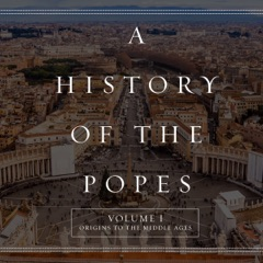 A History of the Popes: Volume I: Origins to the Middle Ages (Unabridged)