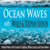 Ocean Waves With Whale & Dolphin Sounds: Ambient Music With Sounds of Dolphins, Whale Sounds, And Ocean Waves - Robbins Island Music Group