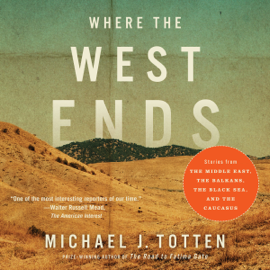 Where the West Ends: Stories from the Middle East, the Balkans, the Black Sea, and the Caucasus (Unabridged) audiobook
