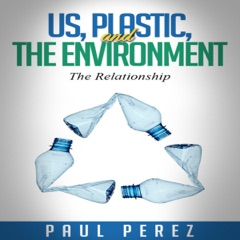 Us, Plastic and the Environment: The Relationship (Unabridged)