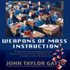 John Taylor Gatto - Weapons of Mass Instruction: A Schoolteacher's Journey Through the Dark World of Compulsory Schooling (Unabridged) artwork