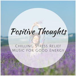 ‎Positive Thoughts - Chilling Stress Relief Music for Good Energy, Relaxing  Sound Therapy by Positive Thoughts Specialists