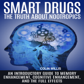 Smart Drugs: The Truth About Nootropics: An Introductory Guide to Memory Enhancement, Cognitive Enhancement, and the Full Effects (Unabridged) audiobook