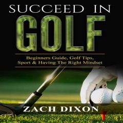 Succeed in Golf: Beginners Guide, Golf Tips, Sport & Having the Right Mindset (Unabridged)