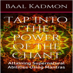 Tap into the Power of the Chant: Attaining Supernatural Abilities Using Mantras: Supernatural Attainments Series Book 1 (Unabridged)