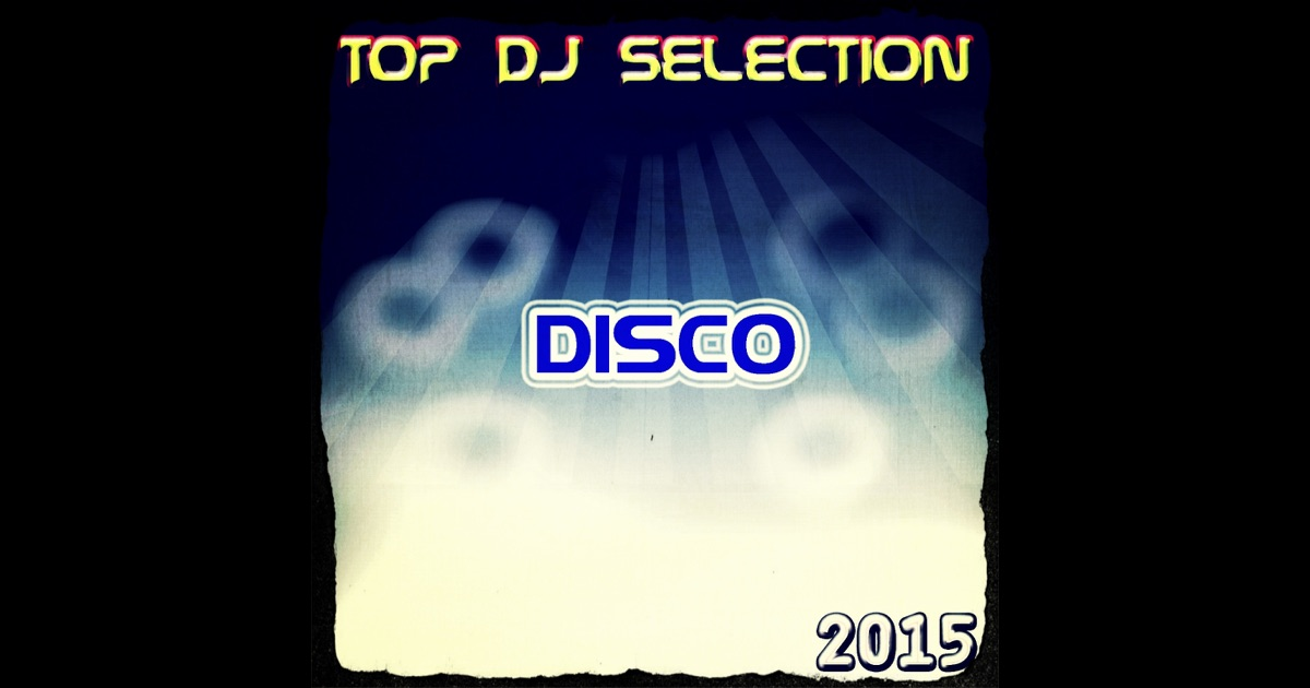 Top Dj Selection Disco 2015 50 Songs The Best Disco In