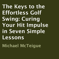 Michael McTeigue - The Keys to the Effortless Golf Swing: Curing Your Hit Impulse in Seven Simple Lessons (Unabridged) artwork
