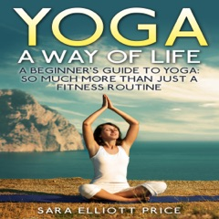 Yoga: A Way of Life: A Beginner's Guide to Yoga: So Much More Than Just a Fitness Routine (Unabridged)