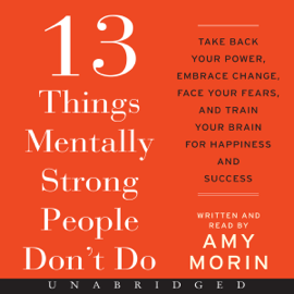 13 Things Mentally Strong People Don't Do: Take Back Your Power, Embrace Change, Face Your Fears, and Train Your Brain for Happiness and Success (Unabridged) audiobook