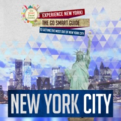 New York City: Experience New York! The Go Smart Guide to Getting the Most out of New York City: New York City Travel Guide (Unabridged)