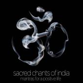 Sacred Chants of India - Mantras for a Positive Life: Devotional Songs of Ganesh, Shiva, Krishna, Devi, Baba, And Hanuman