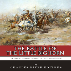 The Battle of the Little Bighorn: The History and Controversy of Custer's Last Stand (Unabridged) audiobook