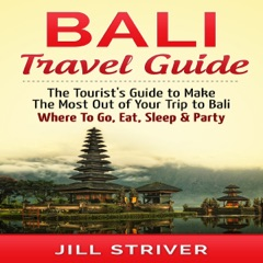 Bali Travel Guide: The Tourist's Guide to Make the Most Out of Your trip To Bali, Indonesia: Where to Go, Eat, Sleep & Party (Unabridged)